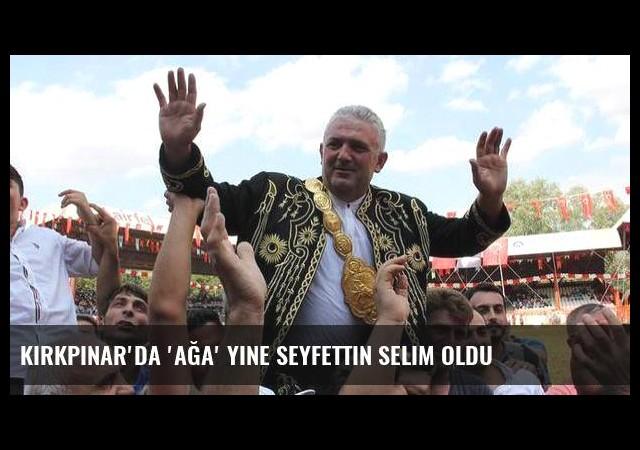Kırkpınar'da 'ağa' yine Seyfettin Selim oldu