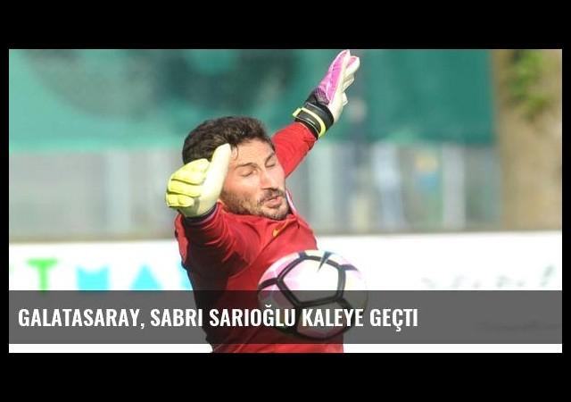 Galatasaray, Sabri Sarıoğlu kaleye geçti