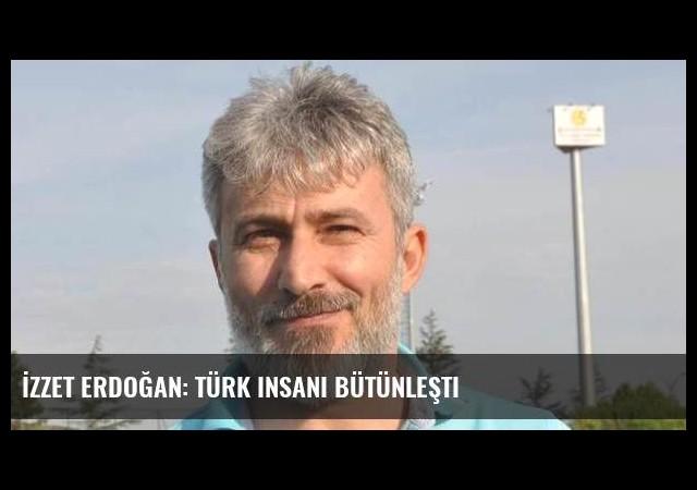 İzzet Erdoğan: Türk insanı bütünleşti
