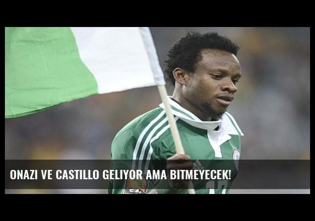Onazi ve Castillo geliyor ama bitmeyecek!