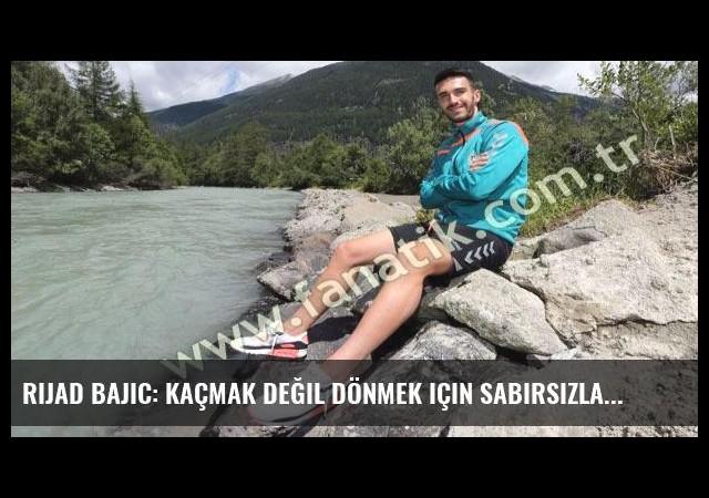 Rijad Bajic: Kaçmak değil dönmek için sabırsızlandım