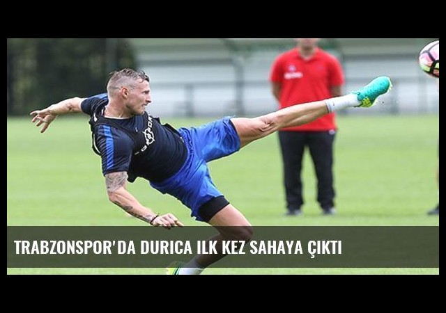 Trabzonspor'da Durica ilk kez sahaya çıktı