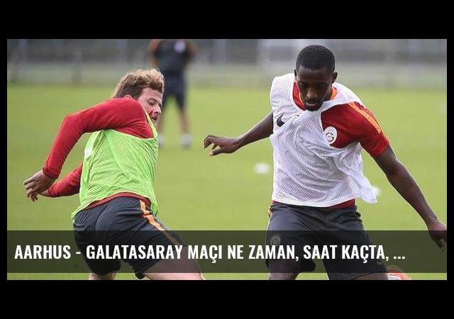 Aarhus - Galatasaray maçı ne zaman, saat kaçta, hangi kanalda?