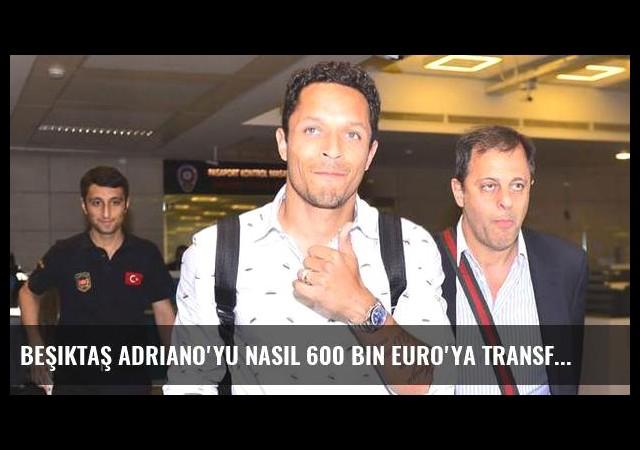 Beşiktaş Adriano'yu nasıl 600 bin Euro'ya transfer etti?