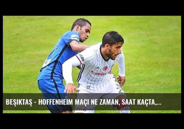 Beşiktaş - Hoffenheim maçı ne zaman, saat kaçta, hangi kanalda?