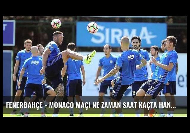 Fenerbahçe - Monaco maçı ne zaman saat kaçta hangi kanalda?