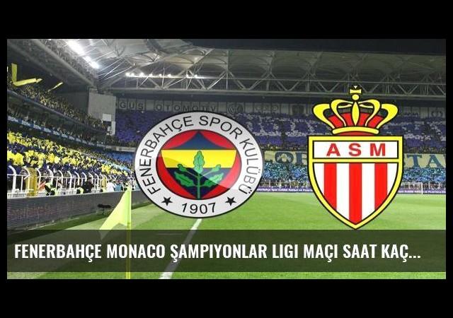 Fenerbahçe Monaco Şampiyonlar Ligi maçı saat kaçta, hangi kanalda?