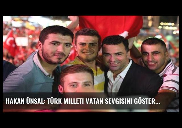 Hakan Ünsal: Türk milleti vatan sevgisini gösterdi