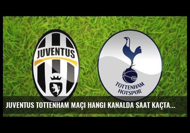 Juventus Tottenham maçı hangi kanalda saat kaçta?