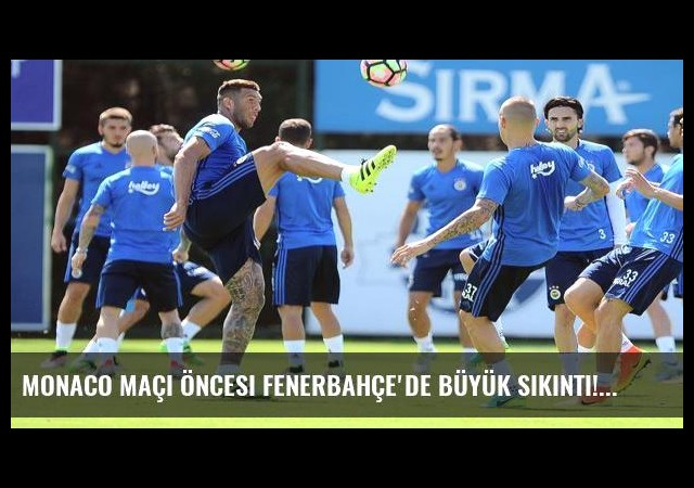 Monaco maçı öncesi Fenerbahçe'de büyük sıkıntı!