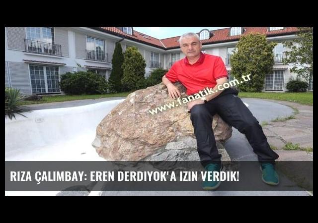 Rıza Çalımbay: Eren Derdiyok'a izin verdik!