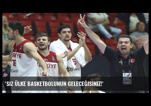 'Siz ülke basketbolunun geleceğisiniz!'