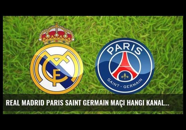 Real Madrid Paris Saint Germain maçı hangi kanalda saat kaçta