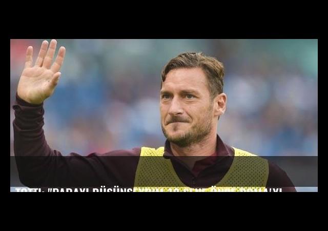 Totti: 'Parayı düşünseydim 10 sene önce Roma'yı bırakırdım'
