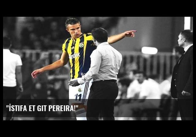 'İstifa et git Pereira!'