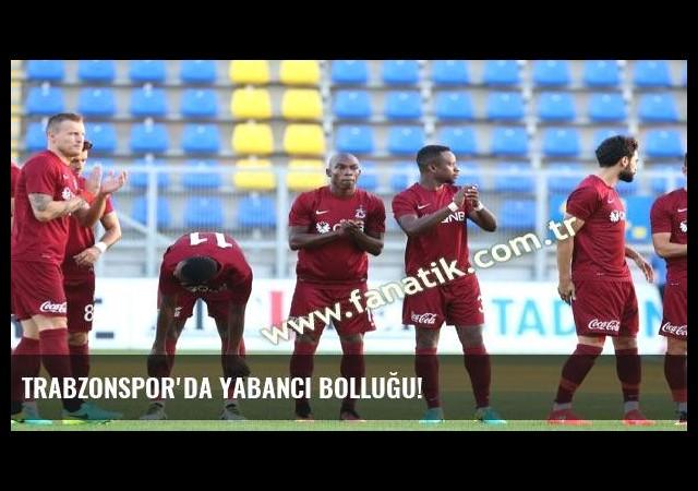 Trabzonspor'da yabancı bolluğu!