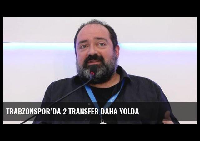 Trabzonspor'da 2 transfer daha yolda