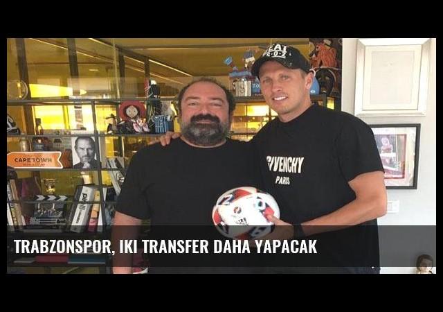 Trabzonspor, iki transfer daha yapacak