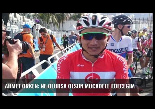 Ahmet Örken: Ne olursa olsun mücadele edeceğim