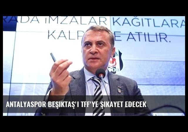 Antalyaspor Beşiktaş'ı TFF'ye şikayet edecek
