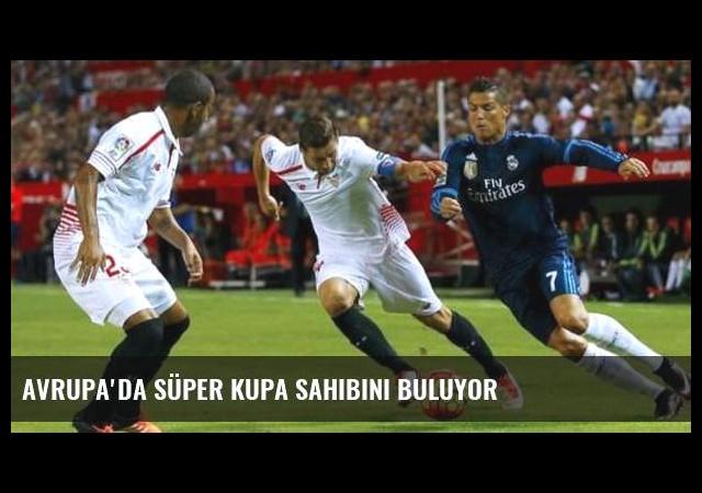 Avrupa'da Süper Kupa sahibini buluyor