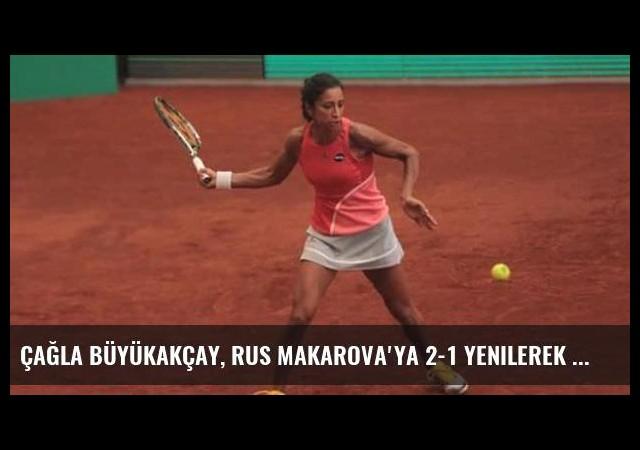 Çağla Büyükakçay, Rus Makarova'ya 2-1 yenilerek elendi