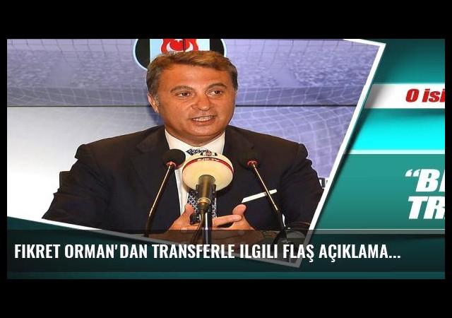 Fikret Orman'dan transferle ilgili flaş açıklamalar