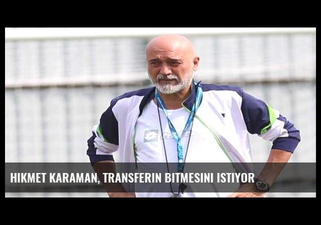 Hikmet Karaman, transferin bitmesini istiyor