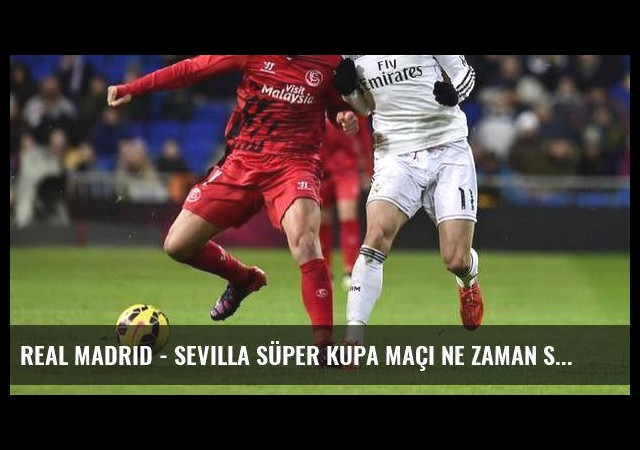 Real Madrid - Sevilla Süper Kupa maçı ne zaman saat kaçta hangi kanalda?