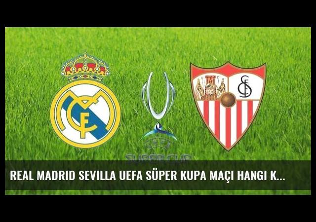 Real Madrid Sevilla UEFA süper kupa maçı hangi kanalda saat kaçta?
