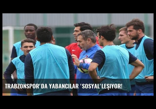 Trabzonspor'da yabancılar 'Sosyal'leşiyor!