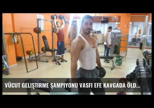 Vücut Geliştirme Şampiyonu Vasfi Efe kavgada öldürüldü!