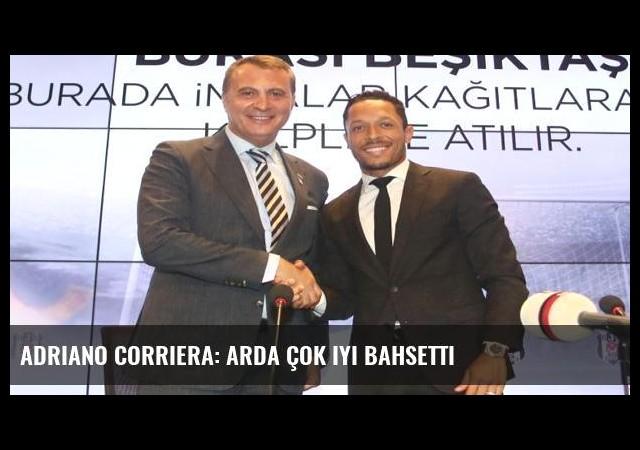 Adriano Corriera: Arda çok iyi bahsetti