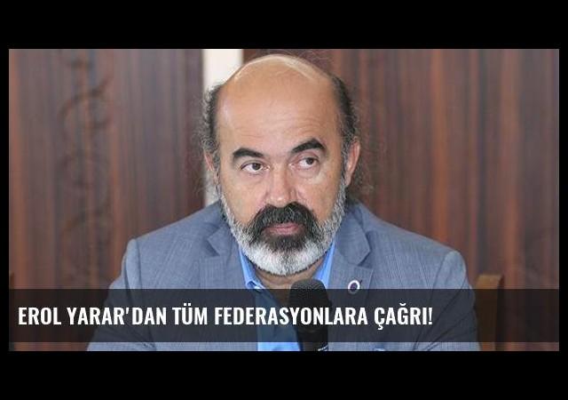 Erol Yarar'dan tüm federasyonlara çağrı!