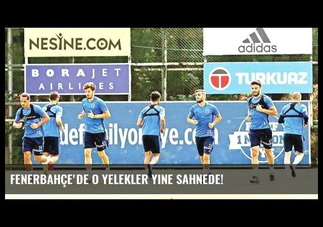 Fenerbahçe'de o yelekler yine sahnede!