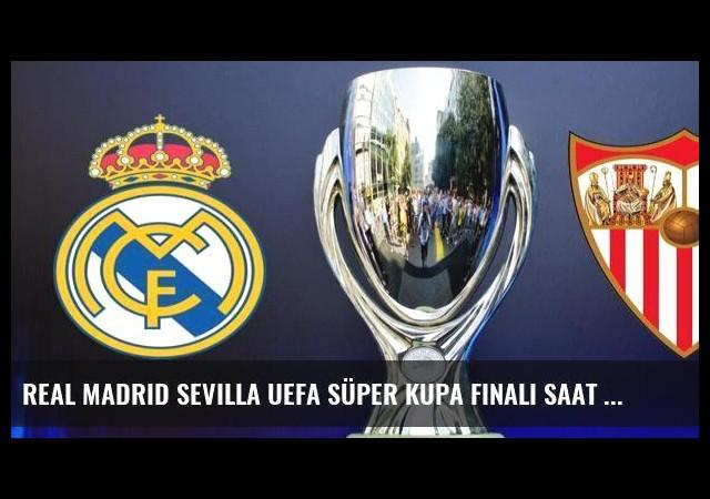 Real Madrid Sevilla UEFA Süper Kupa finali saat kaçta?