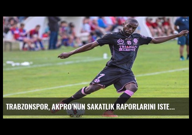 Trabzonspor, Akpro'nun sakatlık raporlarını istedi