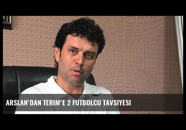 Arslan'dan Terim'e 2 futbolcu tavsiyesi