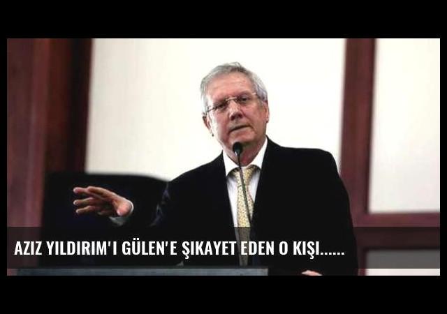 Aziz Yıldırım'ı Gülen'e şikayet eden o kişi...