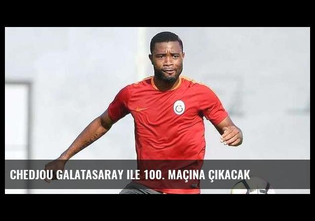 Chedjou Galatasaray ile 100. maçına çıkacak