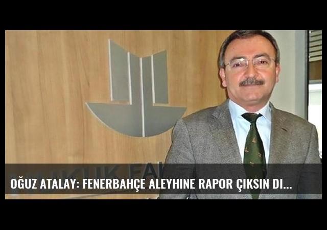 Oğuz Atalay: Fenerbahçe aleyhine rapor çıksın diye baskı yapıldı