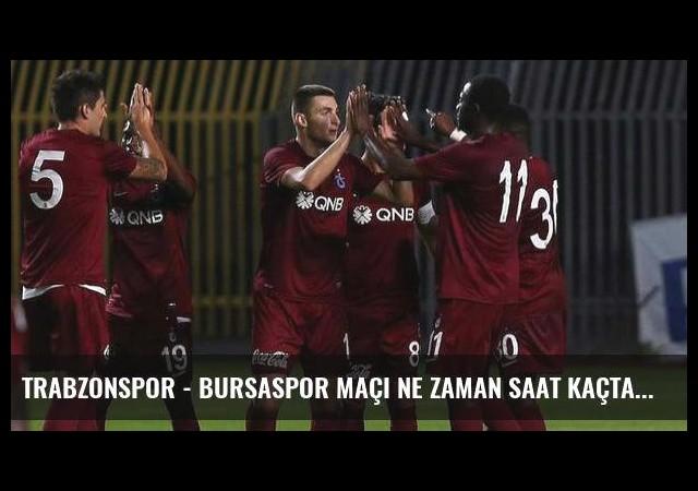 Trabzonspor - Bursaspor maçı ne zaman saat kaçta hangi kanalda?