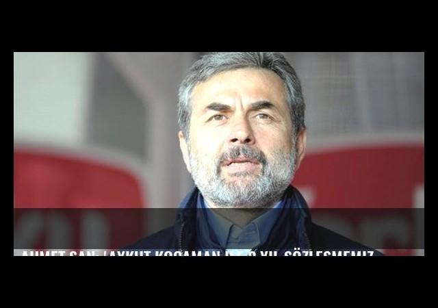 Ahmet Şan: 'Aykut Kocaman ile 2 yıl sözleşmemiz var'