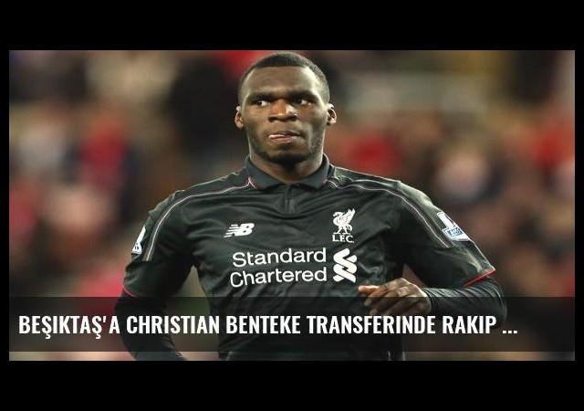 Beşiktaş'a Christian Benteke transferinde rakip çıktı