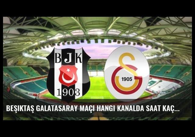 Beşiktaş Galatasaray maçı hangi kanalda saat kaçta?