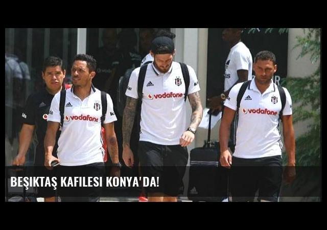 Beşiktaş kafilesi Konya'da!