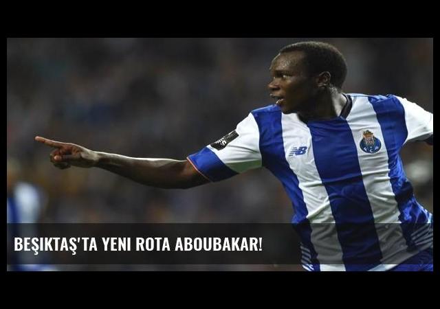 Beşiktaş'ta yeni rota Aboubakar!