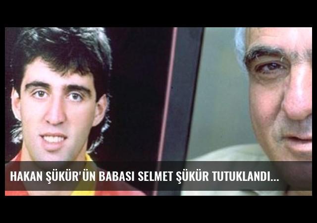 Hakan Şükür'ün babası Selmet Şükür tutuklandı