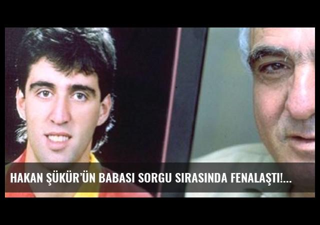 Hakan Şükür'ün babası sorgu sırasında fenalaştı!