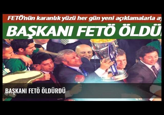 Başkanı FETÖ öldürdü